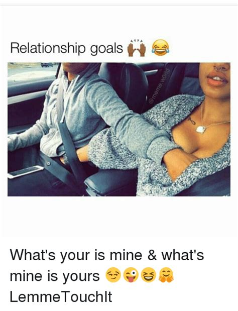 Relationship Goals Memes - relationship goals ii what s your is mine what s mine is yours lemmetouchit meme on me me