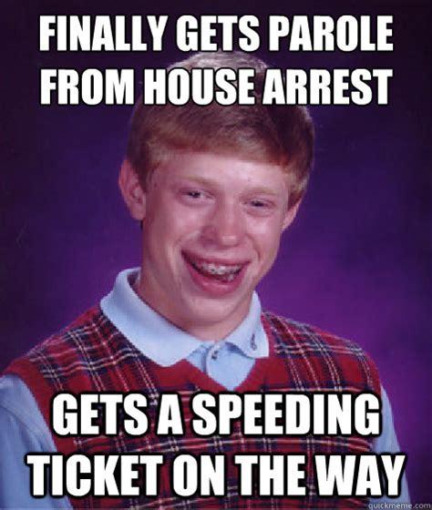Speeding Meme - finally gets parole from house arrest gets a speeding ticket on the way bad luck brian quickmeme