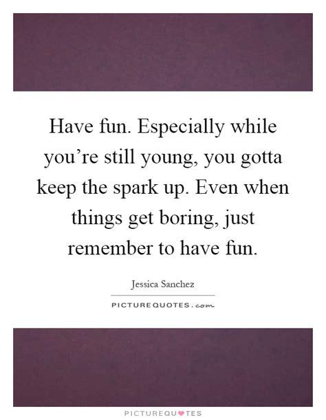 Have Fun Especially While You're Still Young, You Gotta
