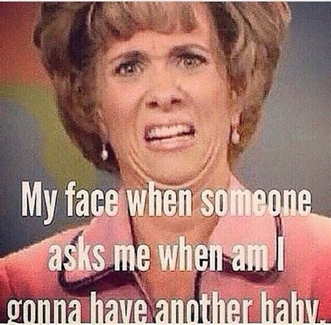 My Face Meme - my face when someone asks if i m going to have another baby sarcastic little me pinterest