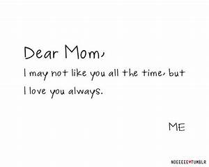 Dear mom, I may not like you all the time, but I love you ...