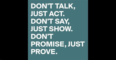 Don't Talk, Just Act Don't Say, Just Show Don't Promise, Just Prove  Post By Laura132 On