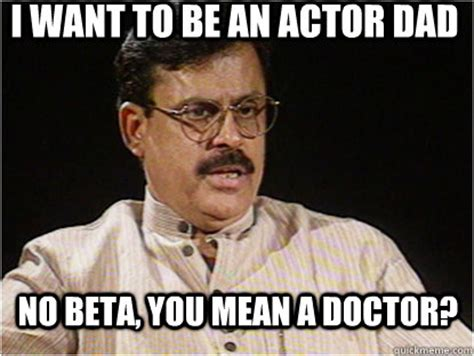 Mean Dad Meme - i want to be an actor dad no beta you mean a doctor typical indian father quickmeme
