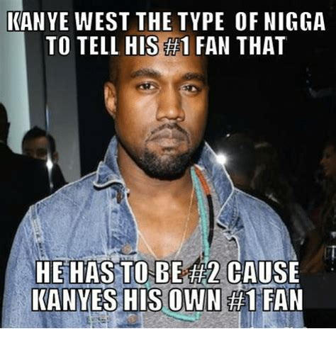 Memes Nigga - kanye west the type of nigga to tell his 1 fan that he has to be th2cause kanyes his own 1 fan