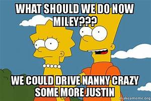 what should we do now miley??? we could drive nanny crazy ...