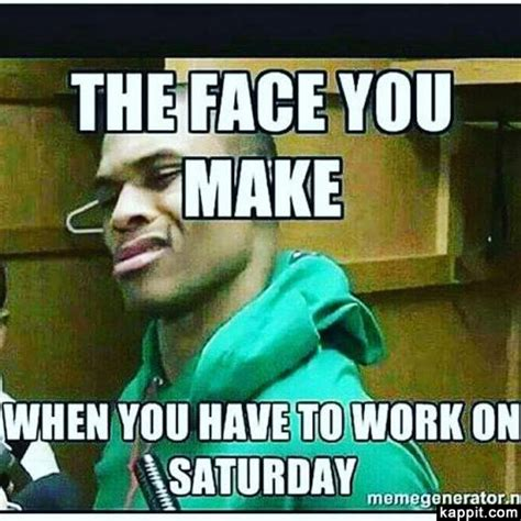Working On Saturday Meme - the face you make when you have to work on saturday