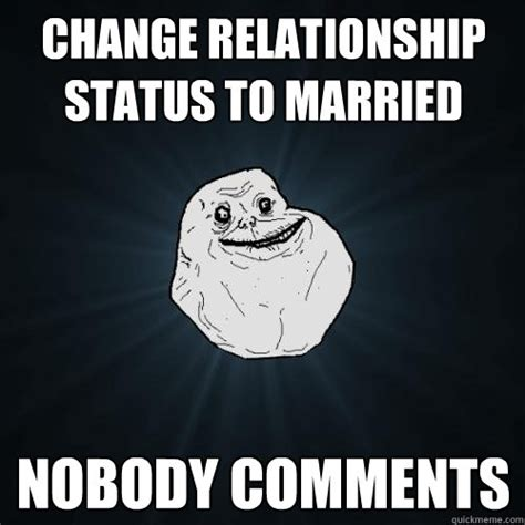 Status Meme - change relationship status to married nobody comments forever alone quickmeme
