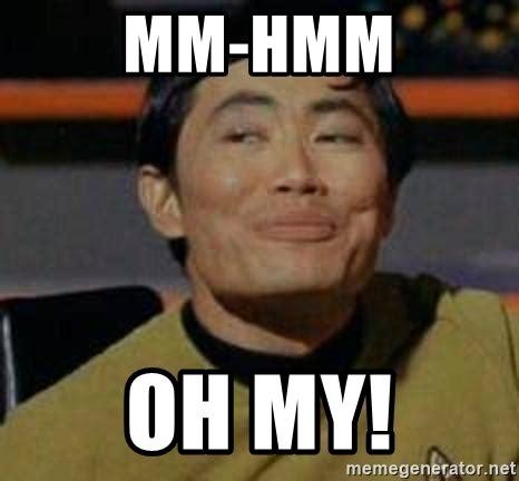 Oh My Meme - mm hmm oh my george takei star trek meme generator