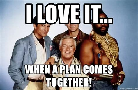I Love It Meme - i love it when a plan comes together a team meme