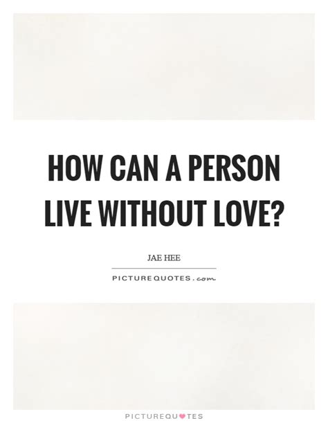 I Can Live Without Love Quotes