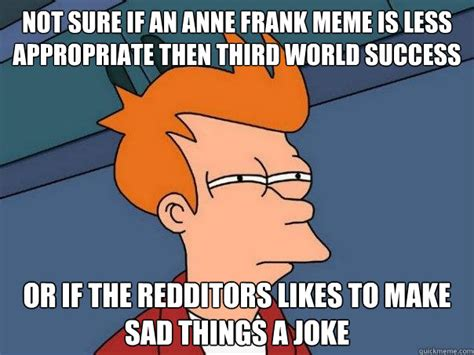 Funny Appropriate Memes - not sure if an anne frank meme is less appropriate then third world success or if the redditors