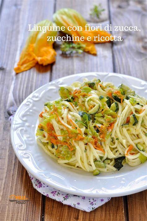 ricette primi piatti con fiori di zucca linguine con fiori di zucca zucchine e ricotta ricetta
