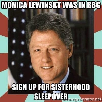 Monica Meme - monica lewinsky was in bbg sign up for sisterhood sleepover bill clinton meme generator