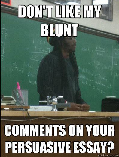 Essay Memes - don t like my blunt comments on your persuasive essay rasta science teacher quickmeme