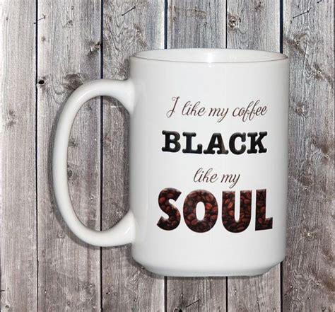 So, how do you make black coffee that tastes good? I Like My Coffee BLACK like my SOUL Dark Humor Coffee Mug ...