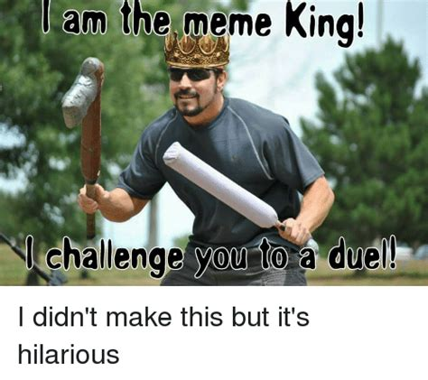King Meme - am the meme king challenge you to a duel funny meme on sizzle
