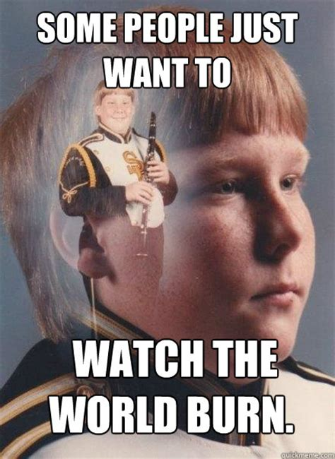 Some People Just Want To Watch The World Burn  Ptsd Clarinet Boy Quickmeme
