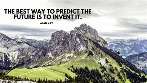 The Best Way To Predict The Future Is To Invent It  Alan Kay  Id 5737