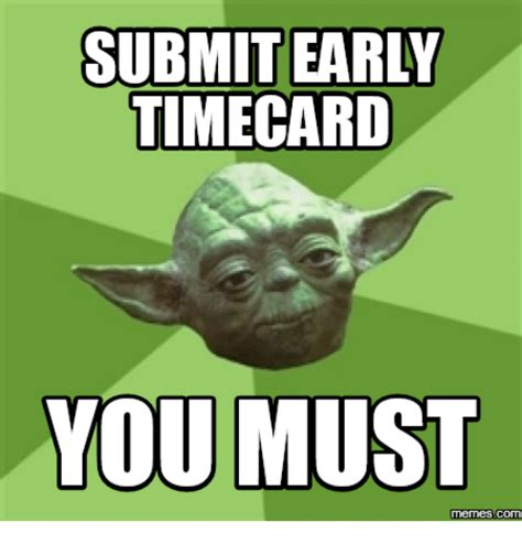 Early Memes - submit early timecard you must memes com timecard meme on me me