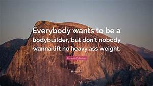 Ronnie Coleman Quote   U201ceverybody Wants To Be A Bodybuilder  But Don U2019t Nobody Wanna Lift No Heavy