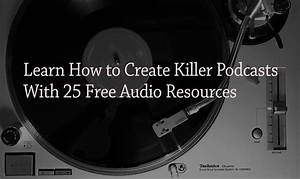 Learn How To Create Killer Podcasts With 25 Free Audio