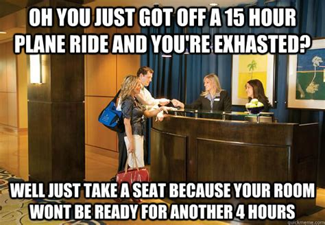 Meme Hotel - oh you just got off a 15 hour plane ride and you re exhasted well just take a seat because your