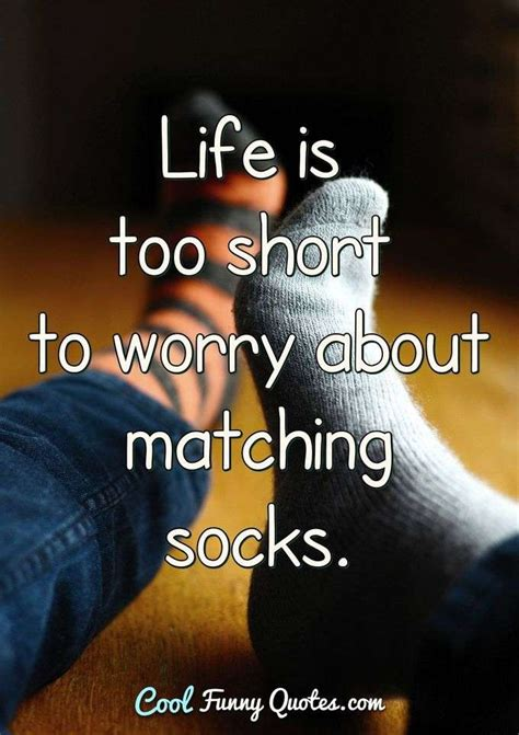 Discover and share stupid life quotes. Life is too short to worry about matching socks.