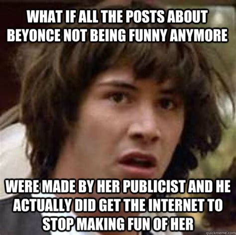 Funny Beyonce Memes - what if all the posts about beyonce not being funny anymore were made by her publicist and he