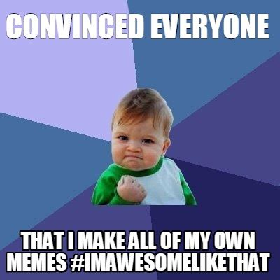 Meme With Own Picture - meme creator convinced everyone that i make all of my own memes imawesomelikethat meme