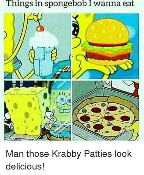 Spongebob Krabby Patty Meme - things in spongebob i wanna eat spongebob meme on sizzle