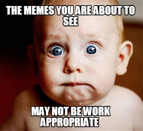 Appropriate Memes - meme creator the memes you are about to see may not be work appropriate
