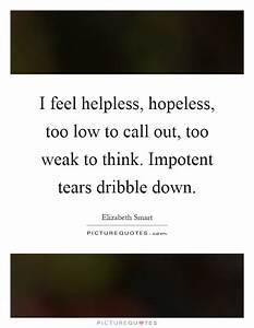 I feel helpless... Helpless Hopeless Quotes