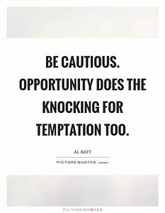 Be cautious. Op... Temptation Opportunity Quotes