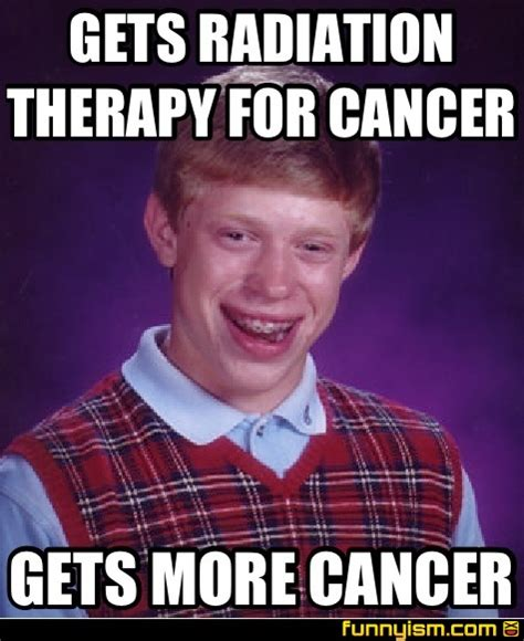 Cancer Memes - gets radiation therapy for cancer gets more cancer meme factory funnyism funny pictures