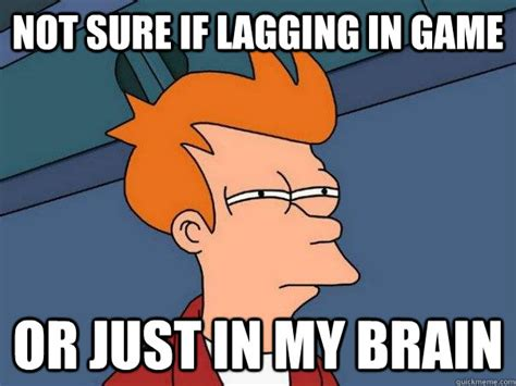 Fry Not Sure Meme - not sure if lagging in game or just in my brain futurama fry quickmeme