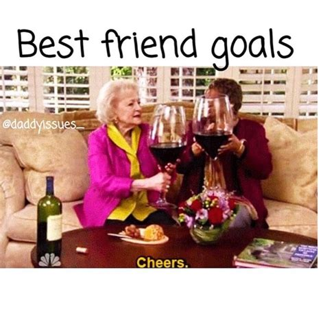 Bff Meme - relishing that you can always text your best friend to come over and drink with you if you re