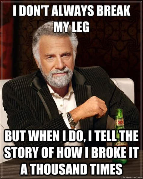 Broken Leg Meme - i don t always break my leg but when i do i tell the story of how i broke it a thousand times
