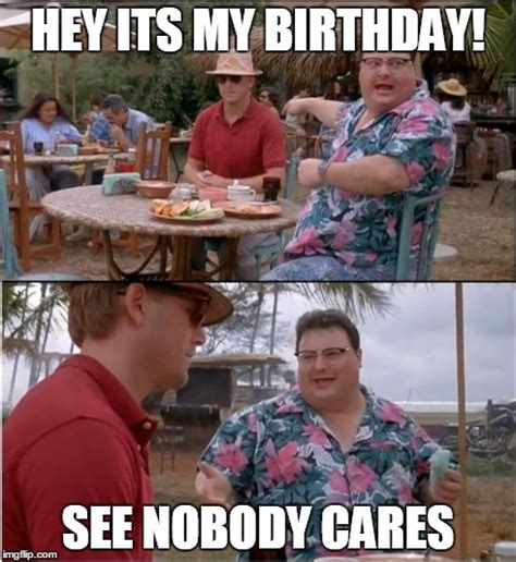 Jurassic Park Birthday Meme - it actually is my birthday today quot happy birthday to me quot sigh imgflip