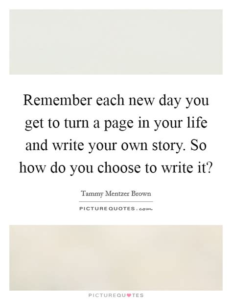 Remember Each New Day You Get To Turn A Page In Your Life