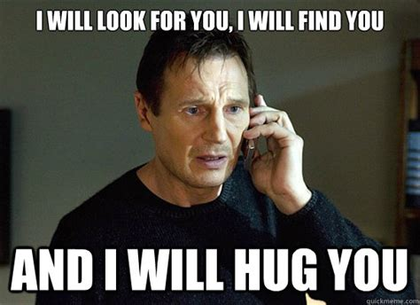 Hug Meme - i will look for you i will find you and i will hug you liam neesons quickmeme