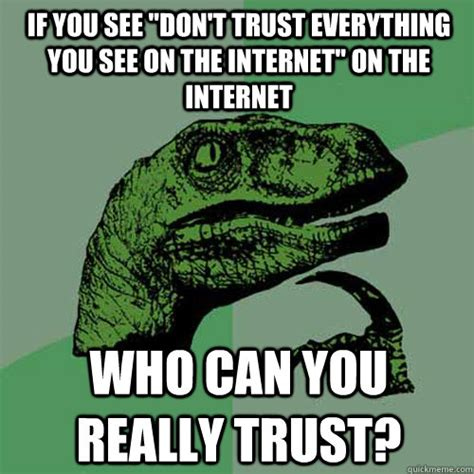 Everything On The Internet Is True Meme - if you see quot don t trust everything you see on the internet quot on the internet who can you really