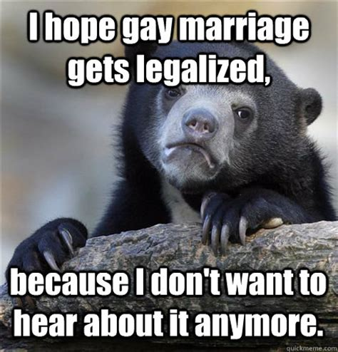 Gay Bear Meme - i hope gay marriage gets legalized because i don t want to hear about it anymore confession