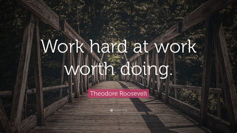 work hard roosevelt quotes theodore quote doing worth wallpapers quotefancy