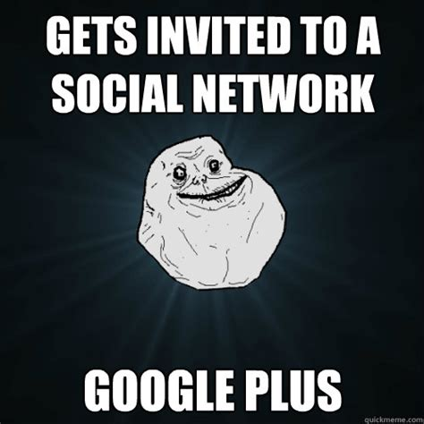 Google Plus Meme - gets invited to a social network google plus forever alone quickmeme