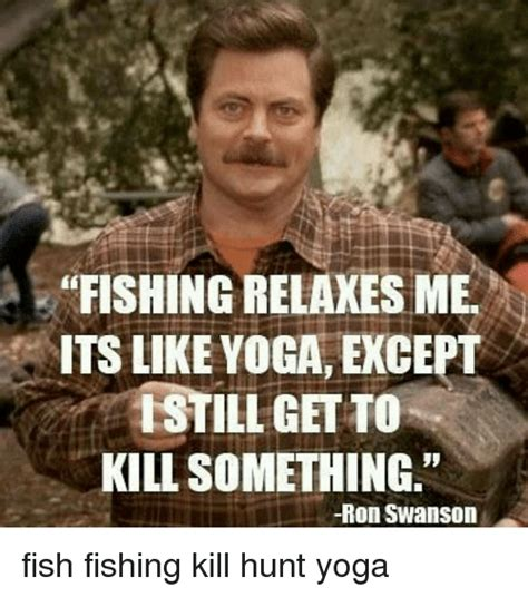 Fishing For Likes Meme - fishing relaxes mer its like yoga except istillgetto kill something ron swanson fish fishing