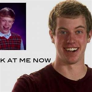 Bad Luck Brian: Look at me Now | People | Pinterest