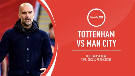 Tottenham vs Man City prediction, betting tips, odds ...