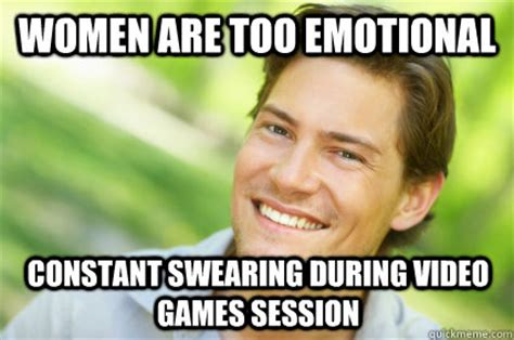 Emotional Meme - women are too emotional constant swearing during video games session men logic quickmeme
