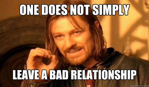 Bad Relationship Memes - one does not simply leave a bad relationship boromir quickmeme