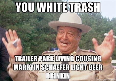 Trailer Trash Memes - you white trash trailer park living cousing marryin schaefer light beer drinkin sheriff